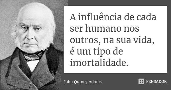 A influência de cada ser humano nos outros, na sua vida, é um tipo de imortalidade.... Frase de John Quincy Adams.