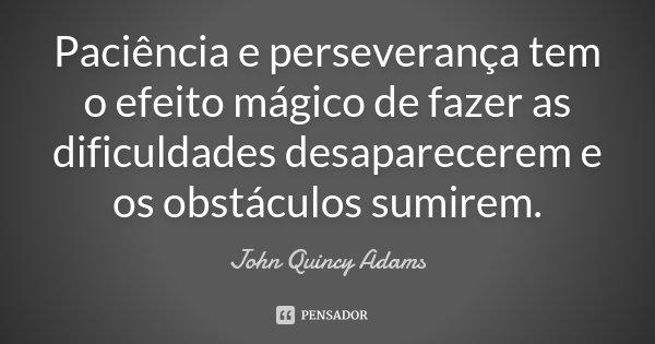 Paciência e perseverança tem o efeito mágico de fazer as dificuldades desaparecerem e os obstáculos sumirem.... Frase de John Quincy Adams.
