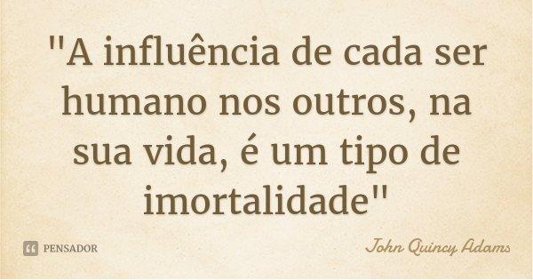 """""""A influência de cada ser humano nos outros, na sua vida, é um tipo de imortalidade""""... Frase de John Quincy Adams."""