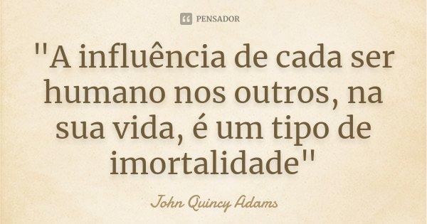 """""""A influência de cada ser humano nos outros, na sua vida, é um tipo de imortalidade""""... Frase de - John Quincy Adams."""