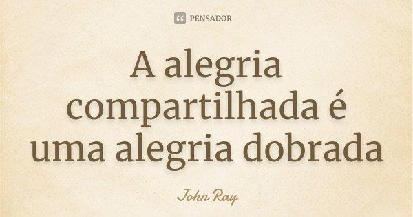 A alegria compartilhada é uma alegria dobrada... Frase de John Ray.
