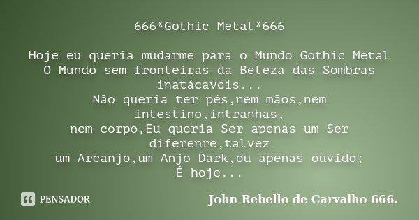 666*Gothic Metal*666 Hoje eu queria mudarme para o Mundo Gothic Metal O Mundo sem fronteiras da Beleza das Sombras inatácaveis... Não queria ter pés,nem mãos,ne... Frase de John Rebello de Carvalho 666..