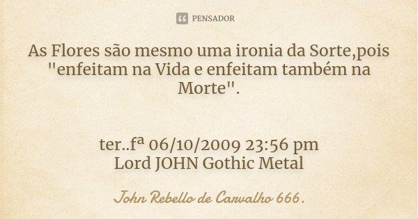 """As Flores são mesmo uma ironia da Sorte,pois """"enfeitam na Vida e enfeitam também na Morte"""". ter..fª 06/10/2009 23:56 pm Lord JOHN Gothic Metal... Frase de John Rebello de Carvalho 666.."""