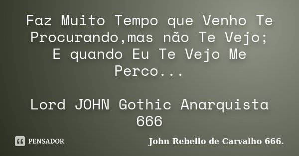 Faz Muito Tempo que Venho Te Procurando,mas não Te Vejo; E quando Eu Te Vejo Me Perco... Lord JOHN Gothic Anarquista 666... Frase de JOHN REBELLO de CARVALHO 666..