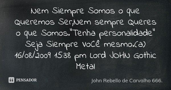 """Nem Siempre Somos o que Queremos Ser,Nem sempre Queres o que Somos.""""Tenha personalidade"""" Seja Siempre VoCê mesmo.(a) 16/08/2009 15:38 pm Lord JOHN Got... Frase de John Rebello de Carvalho 666.."""
