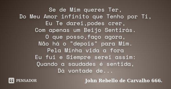 """Se de Mim queres Ter, Do Meu Amor infinito que Tenho por Ti, Eu Te darei,podes crer, Com apenas um Beijo Sentirás. O que posso,faço agora, Não há o """"depois... Frase de John Rebello de Carvalho 666.."""