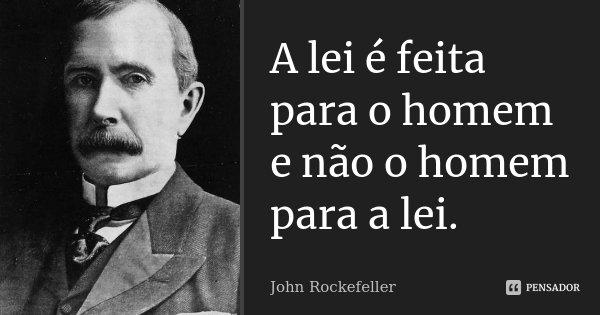 A lei é feita para o homem e não o homem para a lei.... Frase de John Rockefeller.