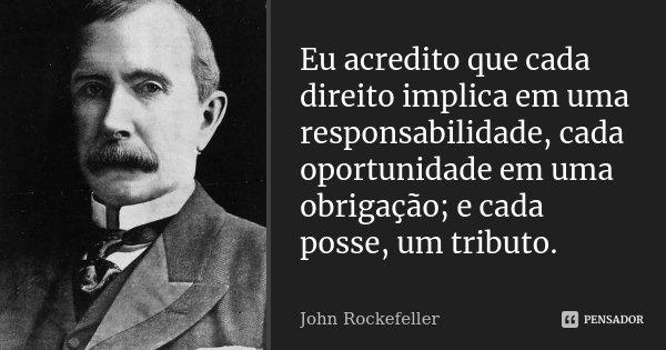 Eu acredito que cada direito implica em uma responsabilidade, cada oportunidade em uma obrigação; e cada posse, um tributo.... Frase de John Rockefeller.