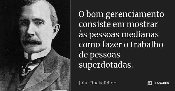 O bom gerenciamento consiste em mostrar às pessoas medianas como fazer o trabalho de pessoas superdotadas.... Frase de John Rockefeller.