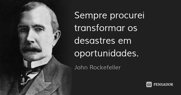 Sempre procurei transformar os desastres em oportunidades.... Frase de John Rockefeller.