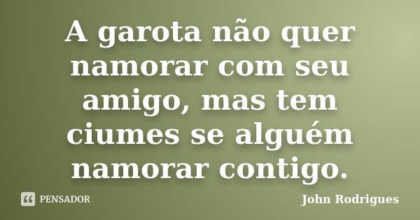 A garota não quer namorar com seu amigo, mas tem ciumes se alguém namorar contigo.... Frase de John Rodrigues.
