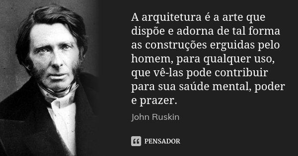 A arquitetura é a arte que dispõe e adorna de tal forma as construções erguidas pelo homem, para qualquer uso, que vê-las pode contribuir para sua saúde mental,... Frase de John Ruskin.