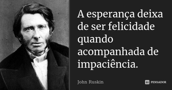 A esperança deixa de ser felicidade quando acompanhada de impaciência.... Frase de John Ruskin.