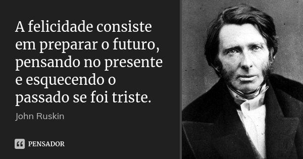 A felicidade consiste em preparar o futuro, pensando no presente e esquecendo o passado se foi triste.... Frase de John Ruskin.