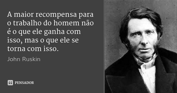 A maior recompensa para o trabalho do homem não é o que ele ganha com isso, mas o que ele se torna com isso.... Frase de John Ruskin.