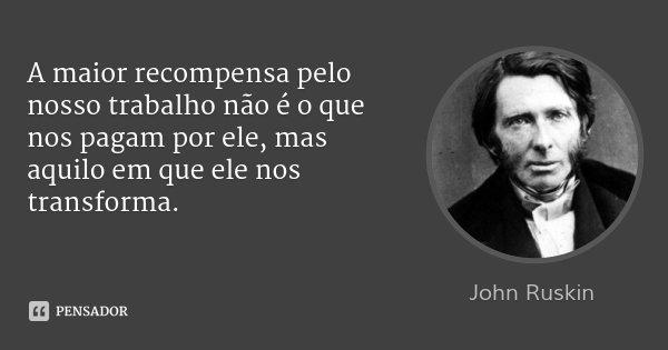 A maior recompensa pelo nosso trabalho não é o que nos pagam por ele, mas aquilo em que ele nos transforma.... Frase de John Ruskin.