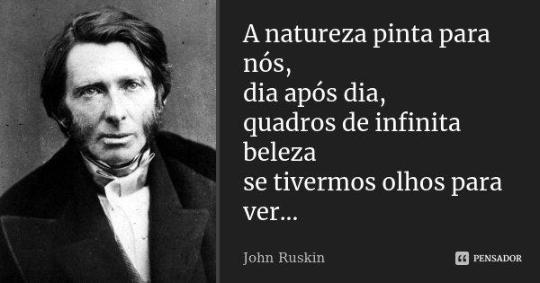 A natureza pinta para nós, dia após dia, quadros de infinita beleza se tivermos olhos para ver...... Frase de John Ruskin.