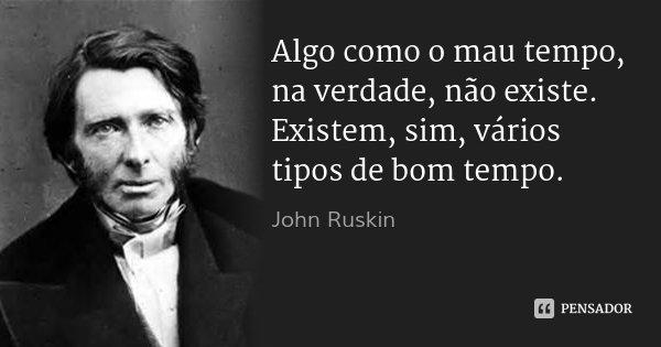 Algo como o mau tempo, na verdade, não existe. Existem, sim, vários tipos de bom tempo.... Frase de John Ruskin.