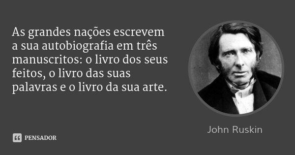 As grandes nações escrevem a sua autobiografia em três manuscritos: o livro dos seus feitos, o livro das suas palavras e o livro da sua arte.... Frase de John Ruskin.
