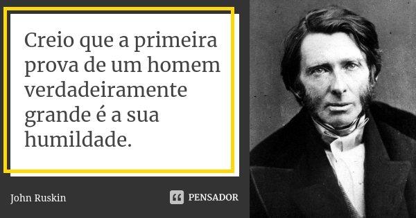 Creio que a primeira prova de um homem verdadeiramente grande é a sua humildade.... Frase de John Ruskin.