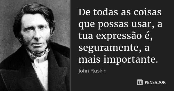 De todas as coisas que possas usar, a tua expressão é, seguramente, a mais importante.... Frase de John Ruskin.