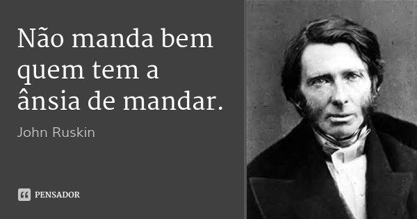 Não manda bem quem tem a ânsia de mandar.... Frase de John Ruskin.