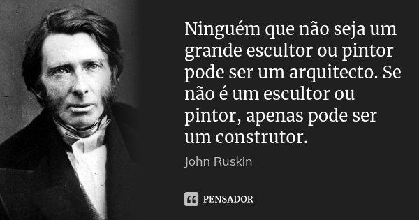 Ninguém que não seja um grande escultor ou pintor pode ser um arquitecto. Se não é um escultor ou pintor, apenas pode ser um construtor.... Frase de John Ruskin.