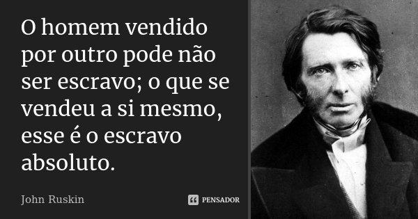 O homem vendido por outro pode não ser escravo; o que se vendeu a si mesmo, esse é o escravo absoluto.... Frase de John Ruskin.