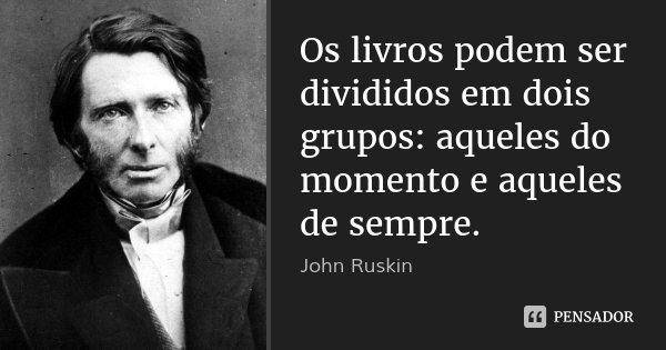 Os livros podem ser divididos em dois grupos: aqueles do momento e aqueles de sempre.... Frase de John Ruskin.