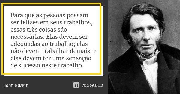 Para que as pessoas possam ser felizes em seus trabalhos, essas três coisas são necessárias: Elas devem ser adequadas ao trabalho; elas não devem trabalhar dema... Frase de John Ruskin.