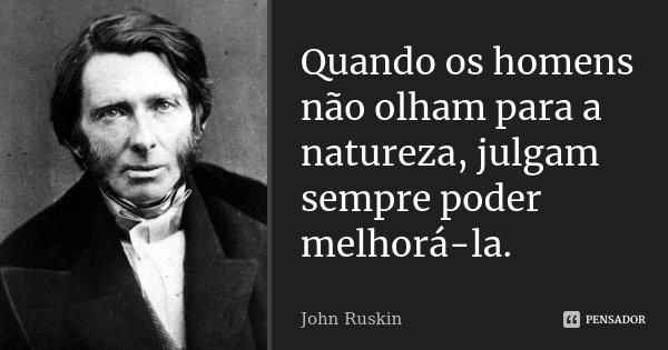 Quando os homens não olham para a natureza, julgam sempre poder melhorá-la.... Frase de John Ruskin.