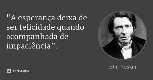 """""""A esperança deixa de ser felicidade quando acompanhada de impaciência"""".... Frase de John Ruskin."""