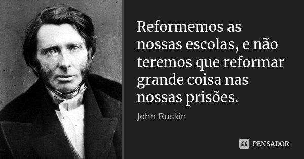 Reformemos as nossas escolas, e não teremos que reformar grande coisa nas nossas prisões.... Frase de John Ruskin.