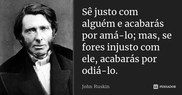 Sê justo com alguém e acabarás por amá-lo; mas, se fores injusto com ele, acabarás por odiá-lo.... Frase de John Ruskin.