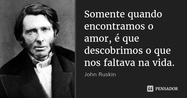Somente quando encontramos o amor, é que descobrimos o que nos faltava na vida.... Frase de John Ruskin.