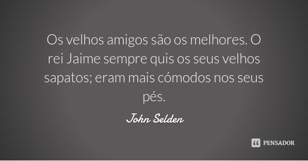 Os velhos amigos são os melhores. O rei Jaime sempre quis os seus velhos sapatos; eram mais cómodos nos seus pés.... Frase de John Selden.
