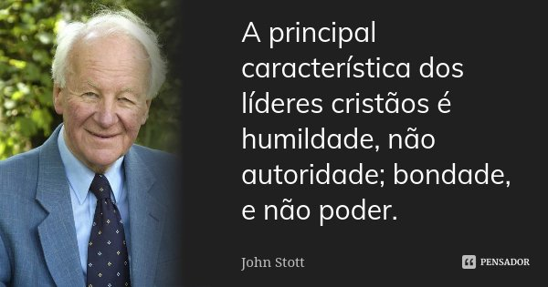 Frases De Bondade E Humildade: A Principal Característica Dos Líderes... John Stott