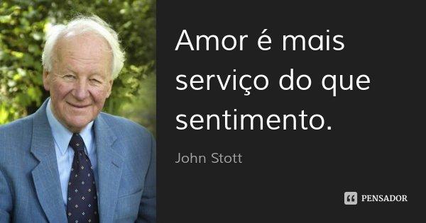 Amor é mais serviço do que sentimento.... Frase de John Stott.