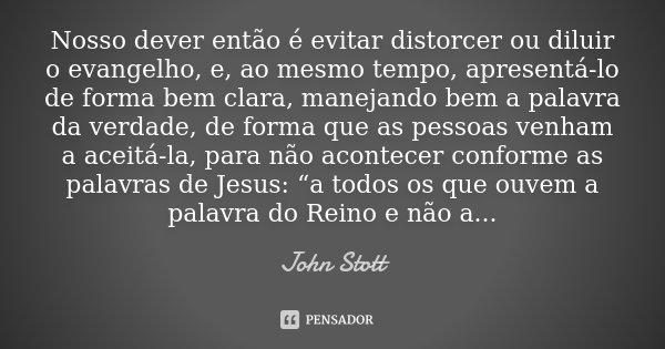 Nosso dever então é evitar distorcer ou diluir o evangelho, e, ao mesmo tempo, apresentá-lo de forma bem clara, manejando bem a palavra da verdade, de forma que... Frase de John Stott.