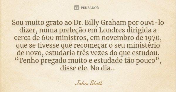 Sou muito grato ao Dr. Billy Graham por ouvi-lo dizer, numa preleção em Londres dirigida a cerca de 600 ministros, em novembro de 1970, que se tivesse que recom... Frase de John Stott.