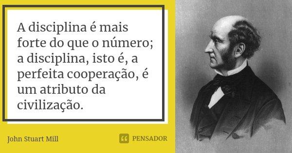 A disciplina é mais forte do que o número; a disciplina, isto é, a perfeita cooperação, é um atributo da civilização.... Frase de John Stuart Mill.
