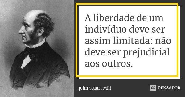 A liberdade de um indivíduo deve ser assim limitada: não deve ser prejudicial aos outros.... Frase de John Stuart Mill.