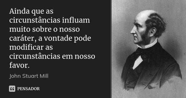 Ainda que as circunstâncias influam muito sobre o nosso caráter, a vontade pode modificar as circunstâncias em nosso favor.... Frase de John Stuart Mill.