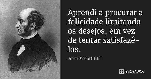 Aprendi a procurar a felicidade limitando os desejos, em vez de tentar satisfazê-los.... Frase de John Stuart Mill.