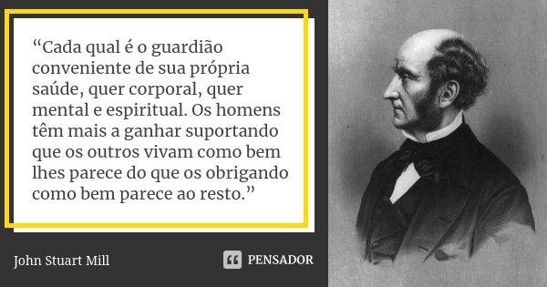 """""""Cada qual é o guardião conveniente de sua própria saúde, quer corporal, quer mental e espiritual. Os homens têm mais a ganhar suportando que os outros vivam co... Frase de John Stuart Mill."""