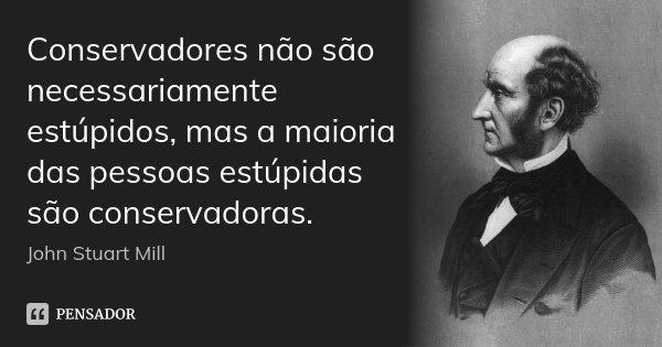 Conservadores não são necessariamente estúpidos, mas a maioria das pessoas estúpidas são conservadoras.... Frase de John Stuart Mill.