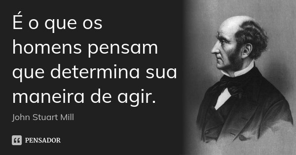 É o que os homens pensam que determina sua maneira de agir.... Frase de John Stuart Mill.