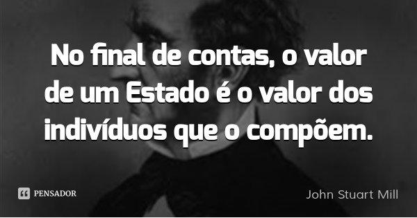 No final de contas, o valor de um Estado é o valor dos indivíduos que o compõem.... Frase de John Stuart Mill.
