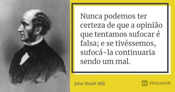 Nunca podemos ter certeza de que a opinião que tentamos sufocar é falsa; e se tivéssemos, sufocá-la continuaria sendo um mal.... Frase de John Stuart Mill.