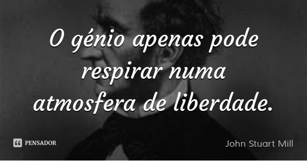 O génio apenas pode respirar numa atmosfera de liberdade.... Frase de John Stuart Mill.